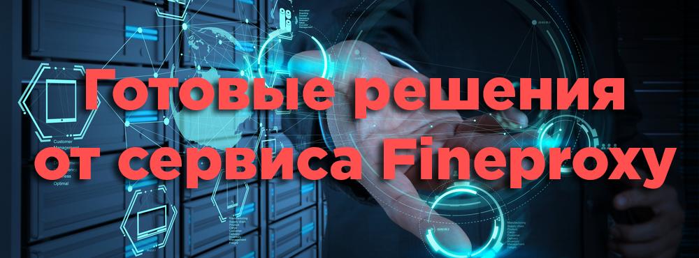 Готовые решения от сервиса Fineproxy
